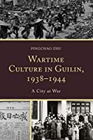 Wartime Culture in Guilin 1938-1944: A City at War