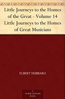 Little Journeys to the Homes of the Great - Volume 14 Little Journeys to the Homes of Great Musicians by [Hubbard, Elbert]