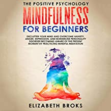 Mindfulness for Beginners: Declutter Your Mind and Overcome Anxiety, Anger, Depression, and Borderline Personality Disorder Becoming Aware of the Present Moment by Practicing Mindful Meditation: The Positive Psychology