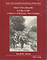 One's Own Hearth Is Like Gold: A History of Helvetia, West Virginia (SWISS AMERICAN HISTORICAL SOCIETY PUBLICATIONS)