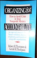 Organizing for Accountability: How to Avoid Crisis in Your Nonprofit Ministry : An Essential Resource for Board Members, Donors, Employees, and Leade