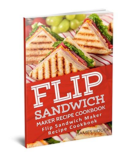 Flip Sandwich Maker Recipe Cookbook: Quick and Easy Panini Grill Press Recipes (English Edition)