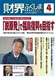 財界ふくしま2013年4月号 総力特集/3.11東日本大震災から2年 「脱原発」で福島復興を目指す