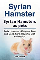 Syrian Hamster. Syrian Hamsters as Pets. Syrian Hamsters Keeping, Pros and Cons, Care, Housing, Diet and Health.