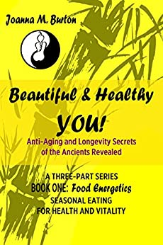 Food Energetics: Seasonal Eating for Health and Vitality (Beautiful & Healthy YOU! Anti-Aging and Longevity Secrets of the Ancients Revealed. Book 1) by [Burton BHSc. Acup., Joanna M.]