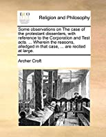 Some Observations on the Case of the Protestant Dissenters, with Reference to the Corporation and Test Acts. ... Wherein the Reasons, Alledged in That Case, ... Are Recited at Large.