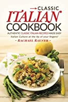 Classic Italian Cookbook: Authentic Classic Italian Recipes Made Easy; Italian Culture at the Tip of Your Fingers!