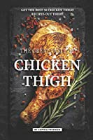 The Great Taste of Chicken Thigh: Get the Best 50 Chicken Thigh Recipes Out There