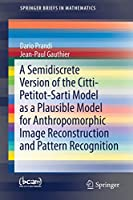 A Semidiscrete Version of the Citti-Petitot-Sarti Model as a Plausible Model for Anthropomorphic Image Reconstruction and Pattern Recognition (SpringerBriefs in Mathematics)