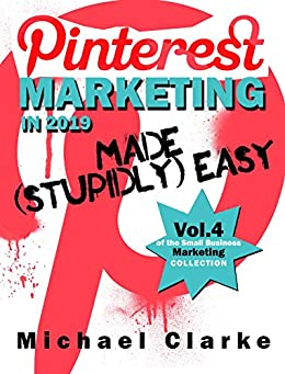 Pinterest Marketing in 2019 Made (Stupidly) Easy | How to Use Pinterest for Business Awesomeness: (Vol. 4 of the Small Business Marketing Collection) (Punk Rock Marketing Collection) by [Clarke, Michael]