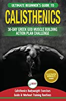 Calisthenics: 30-Day Greek God Beginners Bodyweight Exercise and Workout Routine Guide - Calisthenics Muscle Building Challenge