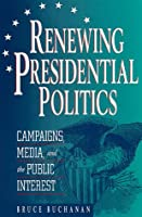Renewing Presidential Politics: Campaigns, Media, and the Public Interest