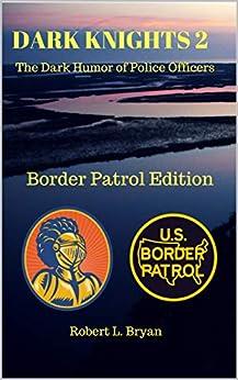 DARK KNIGHTS 2: The Dark Humor of Police Officers (Border Patrol Edition) by [Bryan, Robert L.]