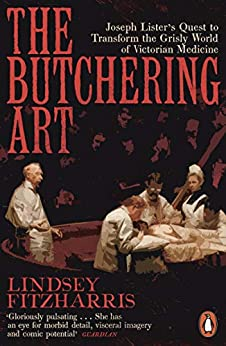 The Butchering Art: Joseph Lister's Quest to Transform the Grisly World of Victorian Medicine by [Fitzharris, Lindsey]