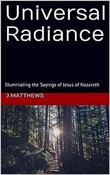 [Matthews, J]のUniversal Radiance: Illuminating the Sayings of Jesus of Nazareth (English Edition)