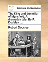 The King and the Miller of Mansfield. a Dramatick Tale. by R. Dodsley, ...
