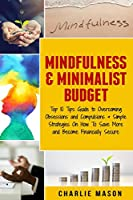 Mindfulness & Minimalist Budget: Top 10 Tips Guide to Overcoming Obsessions and Compulsions & Simple Strategies On How To Save More and Become Financially Secure