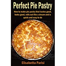 Perfect Pie Pastry: How to make pie pastry that tastes good, looks good, rolls out like a dream and is quick and easy to do