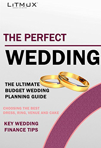 The Perfect Wedding: The Ultimate Budget Wedding Planning Guide, Key Wedding Finance Tips, Choosing The Best Dress, Ring, Venue And Cake (English Edition)
