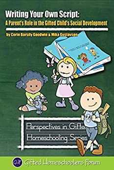 Writing Your Own Script: A Parent's Role in the Gifted Child's Social Development (Perspectives in Gifted Homeschooling Book 8) by [Goodwin, Corin Barsily, Gustavson, Mika]