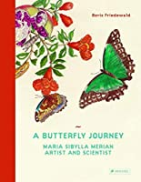 A Butterfly Journey: Maria Sibylla Merian. Artist and Scientist by Boris Friedewald(2015-07-16)