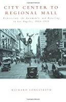City Center to Regional Mall: Architecture, the Automobile, and Retailing in Los Angeles, 1920-1950 (The MIT Press)