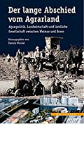 Der lange Abschied vom Agrarland: Agrarpolitik, Landwirtschaft und laendliche Gesellschaft zwischen Weimar und Bonn
