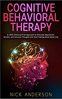 Cognitive Behavioral Therapy: A 100% Chemical-Free Approach to Eliminate Depression, Anxiety, and Intrusive Thoughts And Start Feeling Good About Life by [Anderson, Nick]