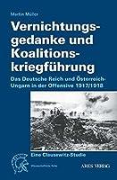 Vernichtungsgedanke und Koalitionskriegfuehrung: Das deutsche Reich und Oesterreich-Ungarn in der Offensive 1917/1918