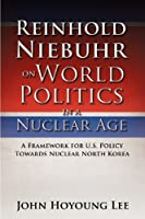 Reinhold Niebuhr on World Politics in a Nuclear Age