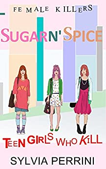SUGAR N`SPICE: TEEN GIRLS WHO KILL (FEMALE KILLERS TRUE CRIME Book 1) by [PERRINI, SYLVIA]