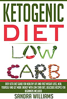 Ketogenic Diet: Easy Keto Diet Guide For Healthy Life And Fast Weight Loss, Heal Yourself And Get More Energy With Low Carb Diet, Delicious Recipes For ... Lose Carb With Keto Hybrid Diet Book 1) by [Williams, Sandra]