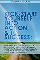 Kick-start Yourself into Action and to Success: Inspirational, Motivational, and Neuro-linguistic Programming (Nlp) Quotes to Help You Clarify and Achieve Your Goals