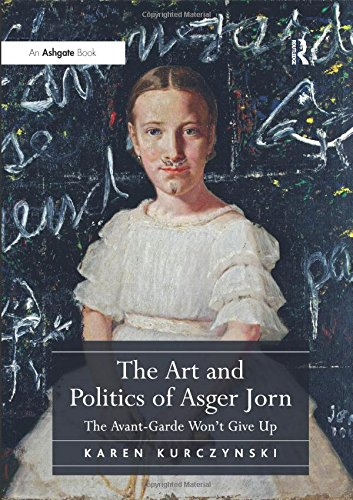 Download The Art and Politics of Asger Jorn: The Avant-Garde Won't Give Up 1409431975