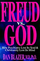 Freud Vs. God: How Psychiatry Lost Its Soul & Christianity Lost Its Mind