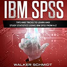 IBM SPSS: Tips and Tricks to Learn and Study Statistics Using IBM SPSS from A-Z