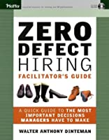 Zero Defect Hiring, Facilitator's Guide with 1 copy of PB & CD: A Guide to the Most Important Decisions Managers Have to Make