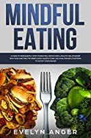 Mindful Eating: A Guide To Permanently Stop Overeating, Rediscover A Healthy Relationship With Food And Find The Mindfulness-Based Eating Solution. Proven Strategies To Satisfy Your Hunger