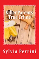 Killer Parents: Mums & Dads Who Killed Their Kids (Murder in the Family)