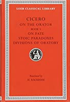 On the Orator: Book 3. On Fate. Stoic Paradoxes. Divisions of Oratory (Loeb Classical Library)