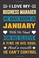 I Love My Business Manager He Was Born In January With His Heart On His Sleeve A Fire In His Soul And A Mouth He Can't Control: Business Manager Birthday Journal, Best Gift for Man and Women