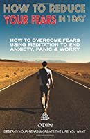 How To Reduce Your Fears In 1 Day: How To Overcome Fears Using Meditation To Stop Anxiety, Panic And Worry (Destroy Your Fears And Create The Life You Want, Free Bonuses)