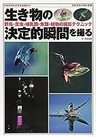 生き物の決定的瞬間を撮る—野鳥・昆虫・哺乳類・魚類・植物の撮影テクニック (自然写真の教科書2)