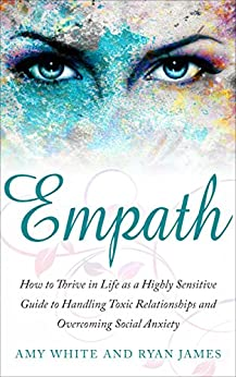 Empath: How to Thrive in Life as a Highly Sensitive - Guide to Handling Toxic Relationships and Overcoming Social Anxiety (Empath Series Book 3) by [White, Amy, James, Ryan]
