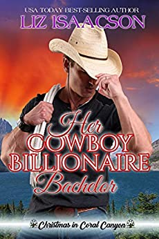 Her Cowboy Billionaire Bachelor: An Everett Sisters Novel (Christmas in Coral Canyon Book 6) by [Isaacson, Liz]