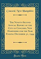 The Ninety-Second Annual Report of the City of Concord, New Hampshire for the Year Ending December 31, 1944 (Classic Reprint)
