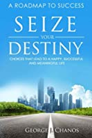 Seize Your Destiny: Choices That Lead to a Happy, Successful, and Meaningful Life.