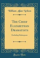 The Chief Elizabethan Dramatists: Excluding Shakespeare (Classic Reprint)