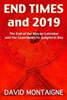 End Times and 2019: The End of the Mayan Calendar and the Countdown to Judgment Day