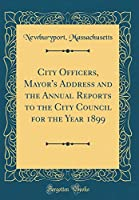 City Officers, Mayor's Address and the Annual Reports to the City Council for the Year 1899 (Classic Reprint)
